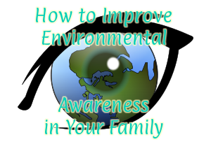 How Can You Improve Environmental Awareness in Your Family?