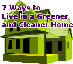 7 Ways to Live in a Greener and Cleaner Home