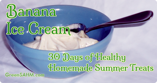 Banana Ice Cream - Day 3 of 30 Days of Healthy Homemade Summer Treats