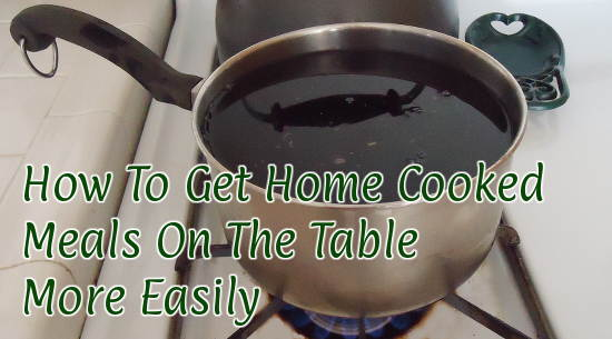 How To Get Home Cooked Meals On The Table More Easily