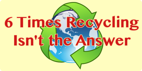6 Times Recycling Isn't the Answer